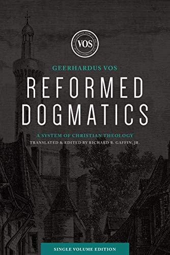 Reformed Dogmatics (Single Volume Edition): A System of Christian Theology by Vos, Geerhardus