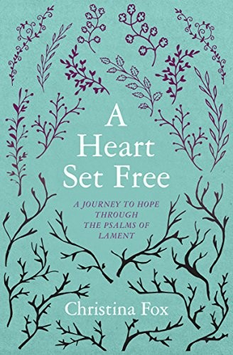 Heart Set Free: A Journey to Hope through the Psalms of Lament by Fox, Christina