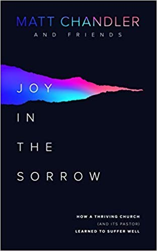Joy in the Sorrow: How a Thriving Church (and its Pastor) Learned to Suffer Well by Chandler, Matt