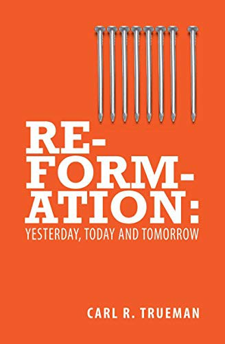 Reformation: Yesterday, Today, and Tomorrow by Trueman, Carl R.