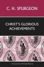 Christ's Glorious Achievements by Spurgeon, C. H.