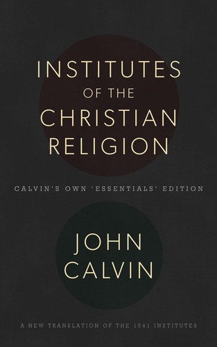 Institutes of the Christian Religion: Calvin's Own 'Essentials' Edition by Calvin, John