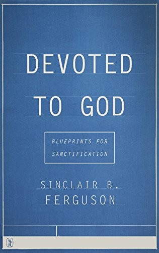 Devoted to God: Blueprints for Sanctification by Ferguson, Sinclair B.