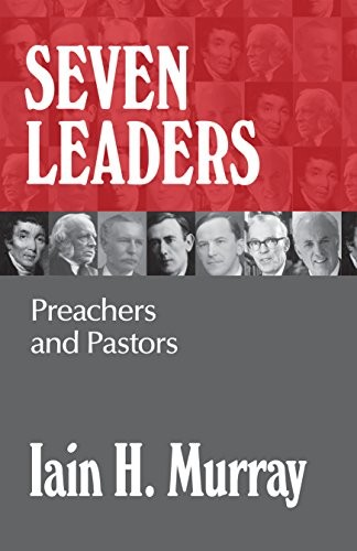 Seven Leaders: Pastors and Teachers by Murray, Iain H.