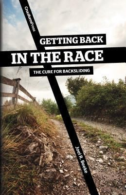 Getting Back in the Race: the Cure for Backsliding by Beeke, Joel