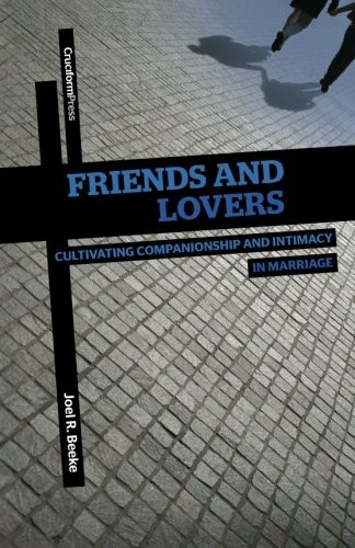 Friends and Lovers Cultivating Companionship and Intimacy in Marriage by Beeke, Joel R.