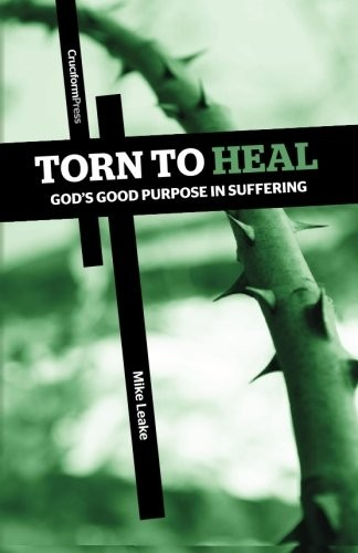 Torn to Heal God's Good Purpose in Suffering by Leake, Mike