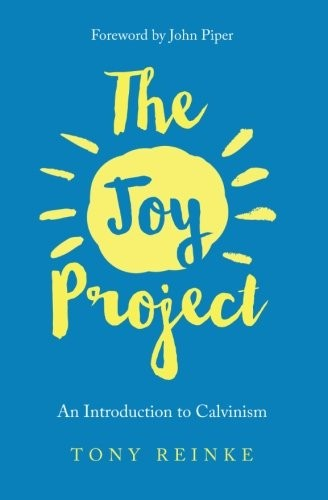 Joy Project: An Introduction to Calvinism (with Study Guide) by Reinke, Tony