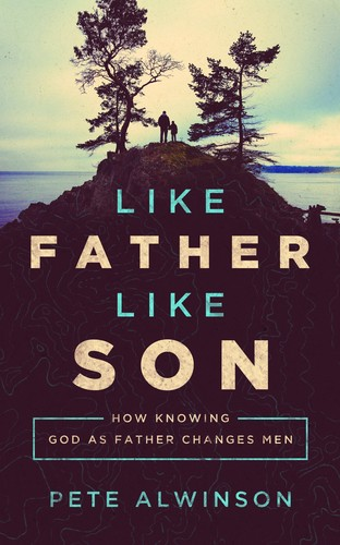 Like Father, Like Son: How Knowing God as Father Changes Men by Alwinson, Pete