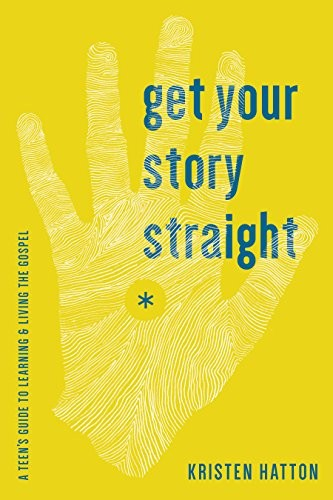 Get Your Story Straight: A Teen's Guide to Learning and Living the Gospel by Hatton, Kristen