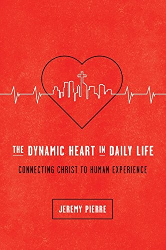 Dynamic Heart in Daily Life: Connecting Christ to Human Experience by Pierre, Jeremy