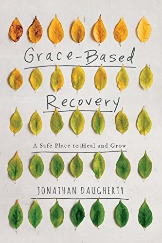 Grace-Based Recovery: A Safe Place to Grow and Heal by Daugherty, Jonathan
