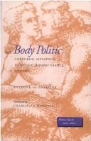 Cover of: The body politic: corporeal metaphor in revolutionary France, 1770-1800