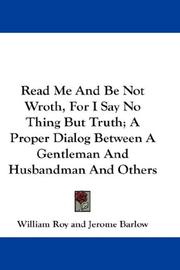 Cover of: Read Me And Be Not Wroth, For I Say No Thing But Truth; A Proper Dialog Between A Gentleman And Husbandman And Others