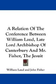 Cover of: A Relation Of The Conference Between William Laud, Late Lord Archbishop Of Canterbury And Mr. Fisher, The Jesuit