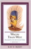 Cover of: Wagon Train West (Rizzo, Kay D., Elizabeth, An Adventist Girl, Bk. 4.)