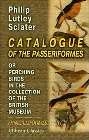 Cover of: Catalogue of the Passeriformes, or Perching Birds, in the Collection of the British Museum: Fringilliformes: Containing the Families Coerebidæ, Tanagridæ, and Icteridæ