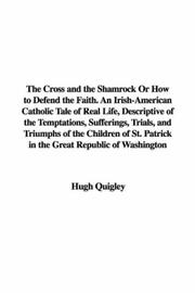 Cover of: The Cross and the Shamrock Or How to Defend the Faith. An Irish-American Catholic Tale of Real Life, Descriptive of the Temptations, Sufferings, Trials, ... Patrick in the Great Republic of Washington