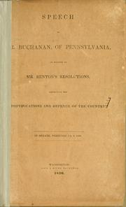 Cover of: Speech of Mr. Buchanan, of Pennsylvania, in support of Mr. Benton's resolutions, respecting the fortifications and defence of the country