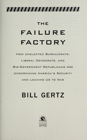 Cover of: The failure factory : how unelected bureaucrats, liberal democrats, and big-government republicans are undermining America's security and leading us to war