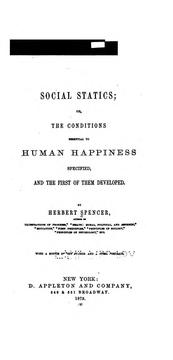 Cover of: Social Statics: or, The conditions essential to human happiness specified, and the first of them ..