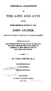 Cover of: Historical Collections of the Life and Acts of the Right Reverend Father in God, John Aylmer ..