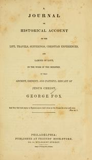 Cover of: A journal or historical account of the life, travels, sufferings, Christian experiences, and labour of love, in the work of the ministry, of that ancient, eminent, and faithful servant of Jesus Christ, George Fox