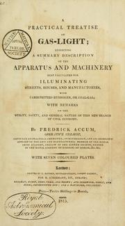 Cover of: A practical treatise on gas-light: exhibiting a summary description of the apparatus and machinery best calculated for illuminating streets, houses, and manufactories, with carburetted hydrogen, or coal-gas : with remarks on the utility, safety, and general nature of this new branch of civil economy