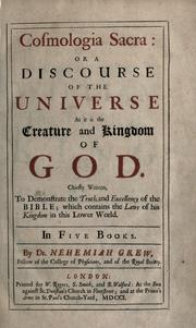Cover of: Cosmologia sacra, or a discourse of the universe as it is the creature and kingdom of God: chiefly written, to demonstrate the truth and excellency of the Bible, which contains the laws of his kingdom in this lower world : in five books