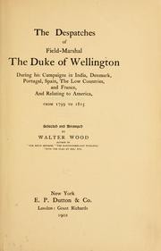 Cover of: The despatches of Field-Marshal the Duke of Wellington during his campaigns in India, Denmark, Portugal, Spain: the Low Countries, and France, and relating to America, from 1799 to 1815