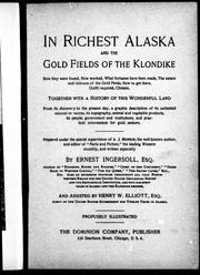 Cover of: In richest Alaska and the gold fields of the Klondike: how they were found, how worked, what fortunes have been made, the extent and richness of the gold fields, how to get there, outfit required, climate : together with a history of this wonderful land from its discovery to the present day, a graphic description of its unlimited mineral resources, its topography, animal and vegetable products, its people, government and institutions and practical information for gold seekers