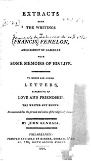 Cover of: Extracts from the writings of François Fenelon, archbishop of Cambray: with some memoirs of his life : to which are added letters expressive of love and friendship, the writer not known : recommended to the perusal and notice of the religiously disposed