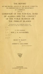 Cover of: The report of the special agents of the House Committee on Expenditures in the Department of Commerce upon the condition of the fur-seal herd of Alaska and the conduct of the public business on the Pribilof Islands: as ordered by the committee, June 20, 1913, and made by the said agents, August 31, 1913, to the chairman, Hon. J.H. Rothermel