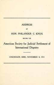 Cover of: Address of Hon. Philander C. Knox before the American Society for Judicial Settlement of International Disputes: Cincinnati, Ohio, November 8, 1911.