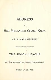 Cover of: Address of Hon. Philander Chase Knox at a mass meeting held under the auspices of the Union League at the Academy of Music, Philadelphia, October 20, 1908