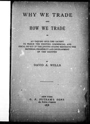 Cover of: Why we trade and how we trade, or, An inquiry into the extent to which the existing commercial and fiscal policy of the United States restricts the material prosperity and development of the country
