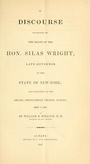 Cover of: A discourse occasioned by the death of the Hon. Silas Wright, late governor of the state of New-York: and delivered in the Second Presbyterian Church, Albany, Sept. 5, 1847