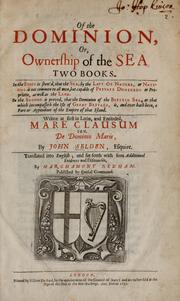 Cover of: Of the dominion, or, ownership of the sea two books: In the first is shew'd, that the sea, by the lavv of nature, or nations, is not common to all men, but capable of private dominion or proprietie, as well as the land. In the second is proved, that the dominion of the British sea, or that which incompasseth the isle of Great Britain, is, and ever hath been, a part or appendant of the empire of that island. Written at first in Latin, and entituled, Mare clausum seu, De dominio maris, by John Selden ... Translated into English; and set forth with som additional evidences and discourses