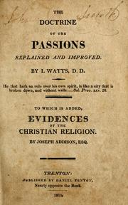 Cover of: The doctrine of the passions explained and improved: Or, a brief and comprehensive scheme of the natural affections ... To which are subjoined, moral and divine rules ... By I. Watts, D.D.