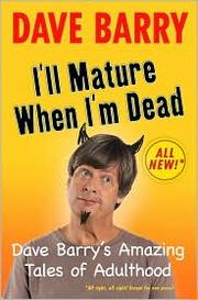 Cover of: I'll Mature When I'm Dead: Dave Barry's Amazing Tales of Adulthood