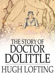 Cover of: The Story of Doctor Dolittle: Being the History of His Peculiar Life at Home and Astonishing Adventures in Foreign Parts Never Before Printed