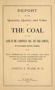 Cover of: Report on the quantity, quality and value of the coal on the lands of the Carbondale Coal and Coke Company, in Williamson County, Illinois, with full reference to its coking and iron making qualitites, estimated cost of coking plant and other comparative estimates