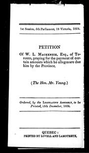 Cover of: Petition of W.L. Mackenzie, Esq., of Toronto, praying for the payment of certain amounts which he alleges are due him by the Province