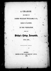 Cover of: A charge delivered by James William Williams, D.D., Bishop of Quebec at his visitation held at Bishop's College, Lennoxville, July, 1872
