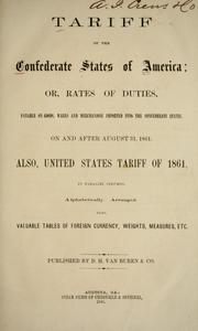 Cover of: Tariff of the Confederate States of America; or: Rates of duties, payable on goods, wares and merchandise imported into the Confederate States, on and after August 31, 1861. Also, United States tariff of 1861, in parallel columns, alphbetically arranged. Also valuable tables of foreign currency, weights, measures, etc..
