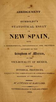 Cover of: An abridgement of Humboldt's statistical essay on New Spain: being a geographical, philosophical and political account of the kingdom of Mexico, or the vice-royalty of Mexico, and the internal provinces, subject to the commandant or governor general residing at Chihuahua.