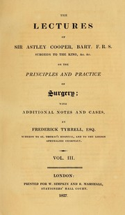 Cover of: The lectures of Sir Astley Cooper, Bart. F.R.S. Surgeon to the King, &c. &c. on the principles and practice of surgery