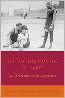 Cover of: Out of the Mouths of Babes: Girl Evangelists in the Flapper Era