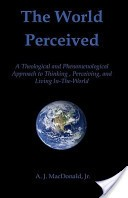 Cover of: The World Perceived: A Theological and Phenomenological Approach to Thinking, Perceiving, and Living In-The-World