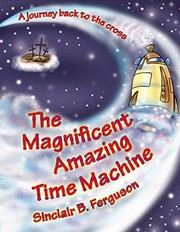 Cover of: The Magnificent Amazing Time Machine: A Journey Back to the Cross